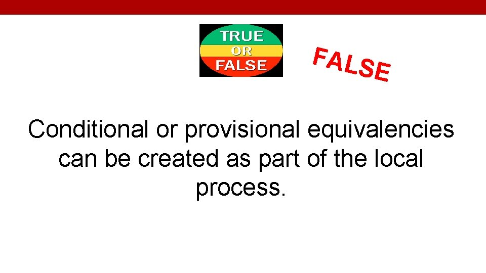FALS E Conditional or provisional equivalencies can be created as part of the local