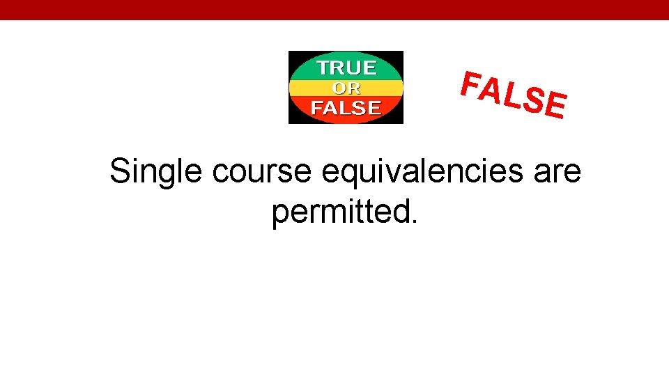 FALS E Single course equivalencies are permitted.