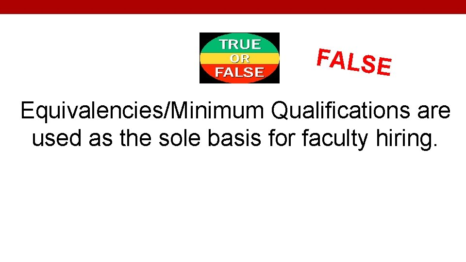 FALSE Equivalencies/Minimum Qualifications are used as the sole basis for faculty hiring.