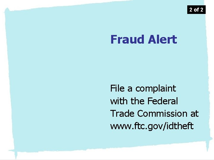 2 of 2 Fraud Alert File a complaint with the Federal Trade Commission at