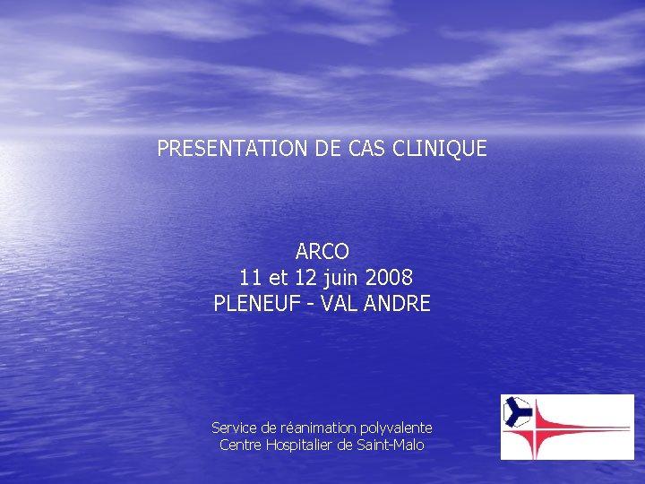 PRESENTATION DE CAS CLINIQUE ARCO 11 et 12 juin 2008 PLENEUF - VAL ANDRE