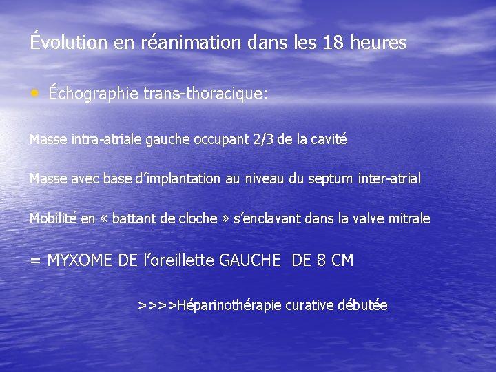 Évolution en réanimation dans les 18 heures • Échographie trans-thoracique: Masse intra-atriale gauche occupant