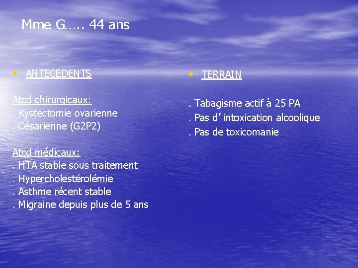 Mme G…. . 44 ans • ANTECEDENTS • TERRAIN Atcd chirurgicaux: . Kystectomie ovarienne.