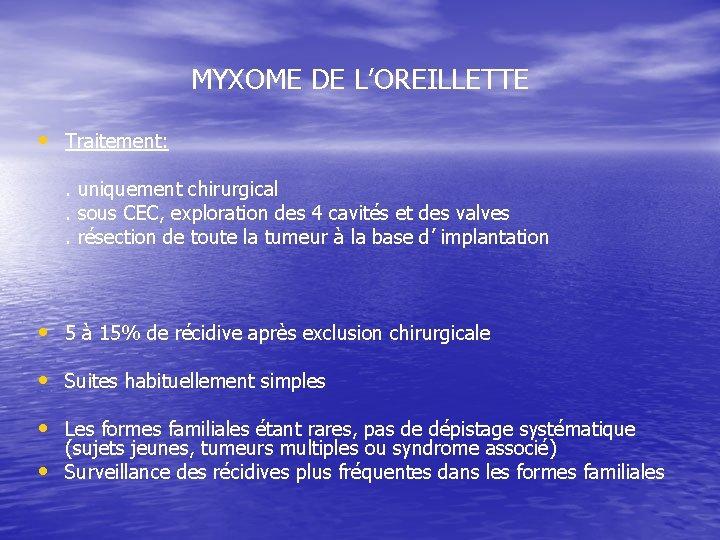 MYXOME DE L'OREILLETTE • Traitement: . uniquement chirurgical. sous CEC, exploration des 4 cavités