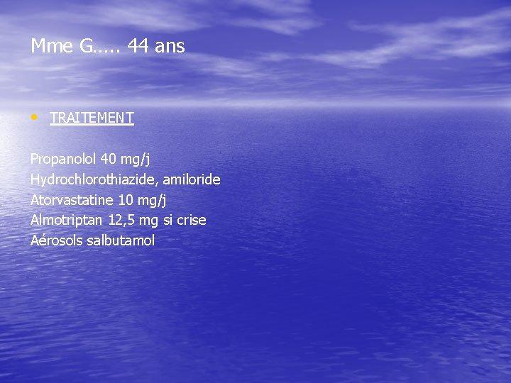 Mme G…. . 44 ans • TRAITEMENT Propanolol 40 mg/j Hydrochlorothiazide, amiloride Atorvastatine 10