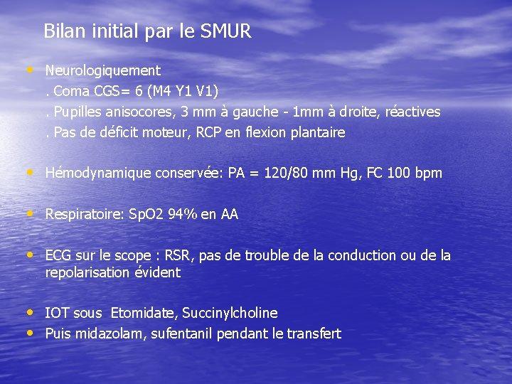 Bilan initial par le SMUR • Neurologiquement. Coma CGS= 6 (M 4 Y 1