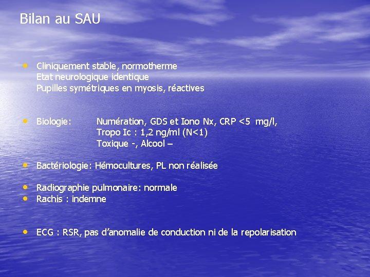 Bilan au SAU • Cliniquement stable, normotherme Etat neurologique identique Pupilles symétriques en myosis,