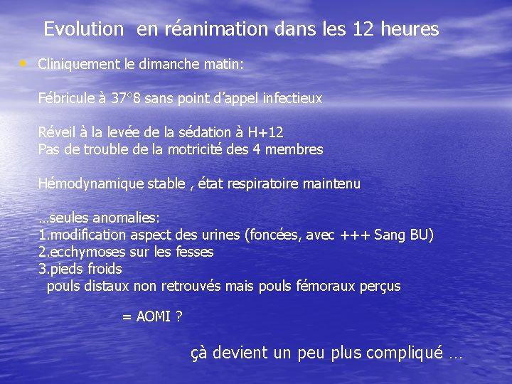 Evolution en réanimation dans les 12 heures • Cliniquement le dimanche matin: Fébricule à