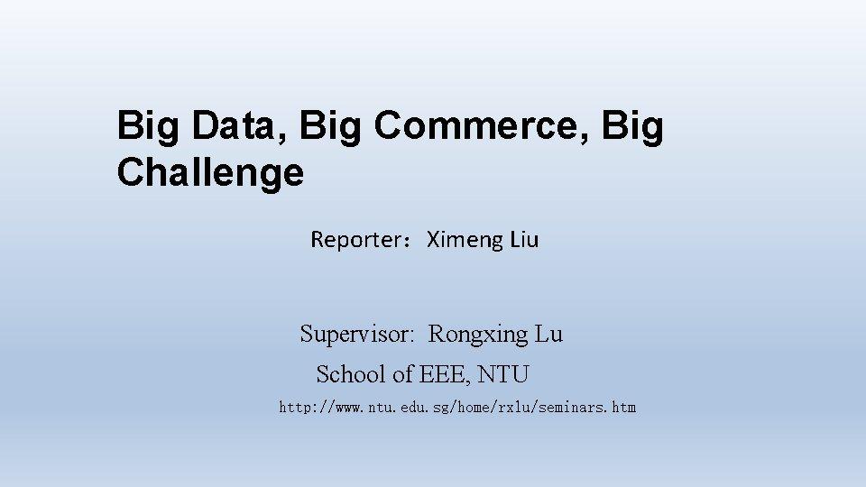 Big Data, Big Commerce, Big Challenge Reporter:Ximeng Liu Supervisor: Rongxing Lu School of EEE,