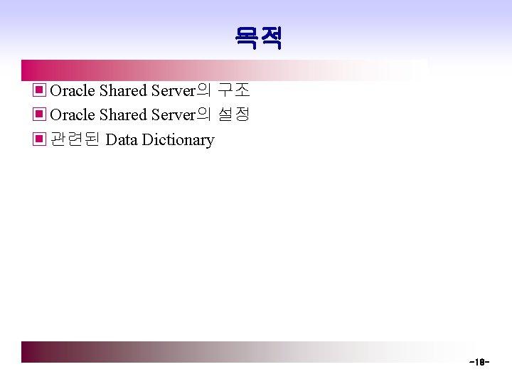 목적 ▣ Oracle Shared Server의 구조 ▣ Oracle Shared Server의 설정 ▣ 관련된 Data