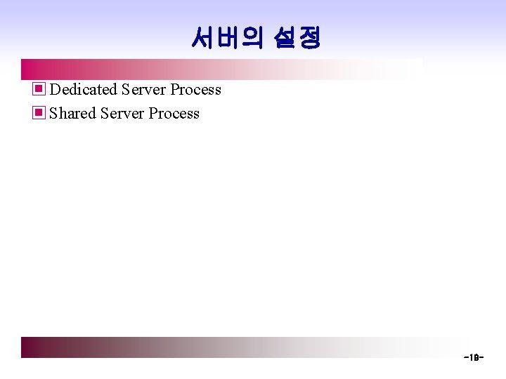 서버의 설정 ▣ Dedicated Server Process ▣ Shared Server Process -19 -