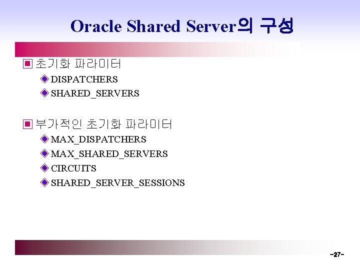 Oracle Shared Server의 구성 ▣ 초기화 파라미터 ◈ DISPATCHERS ◈ SHARED_SERVERS ▣ 부가적인 초기화