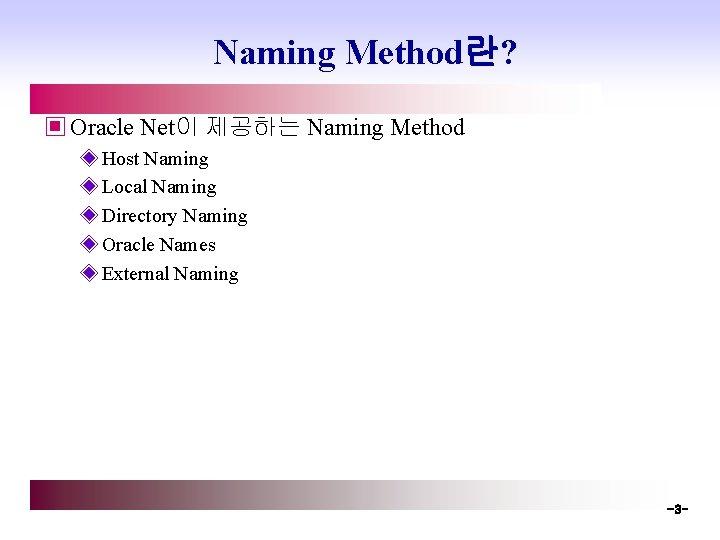 Naming Method란? ▣ Oracle Net이 제공하는 Naming Method ◈ Host Naming ◈ Local Naming