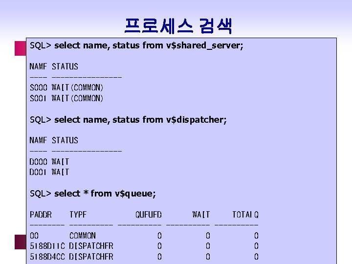 프로세스 검색 SQL> select name, status from v$shared_server; NAME ---S 000 S 001 STATUS