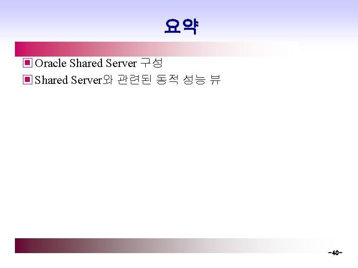 요약 ▣ Oracle Shared Server 구성 ▣ Shared Server와 관련된 동적 성능 뷰 -40
