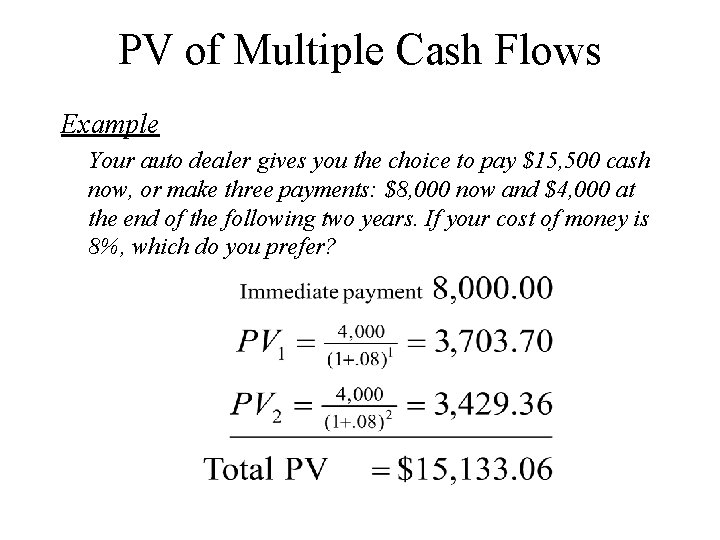 PV of Multiple Cash Flows Example Your auto dealer gives you the choice to