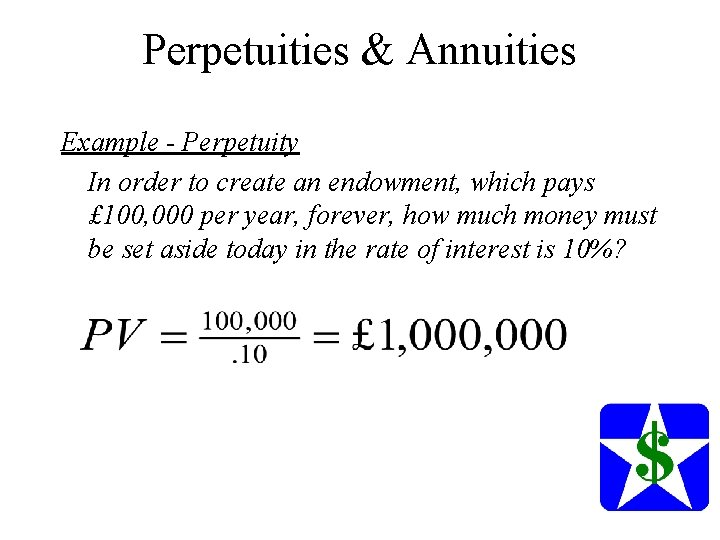 Perpetuities & Annuities Example - Perpetuity In order to create an endowment, which pays