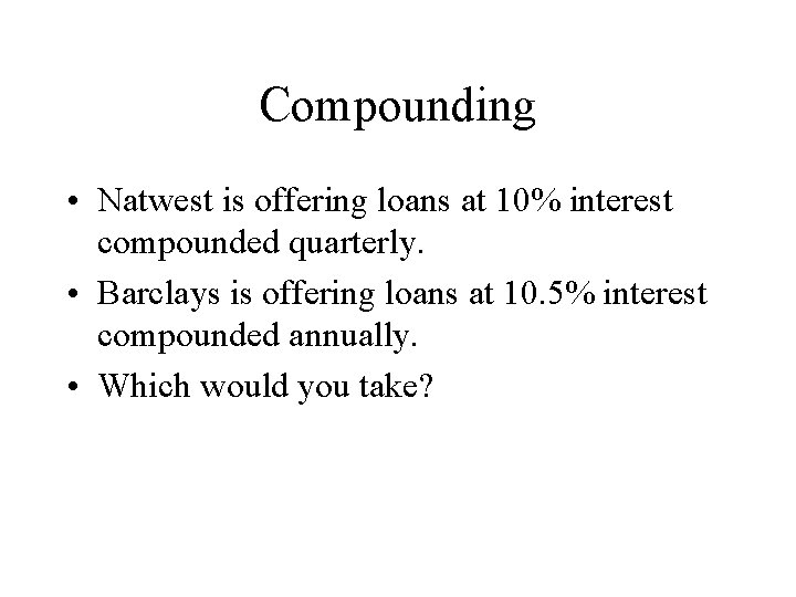 Compounding • Natwest is offering loans at 10% interest compounded quarterly. • Barclays is
