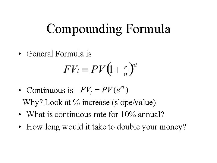 Compounding Formula • General Formula is • Continuous is Why? Look at % increase