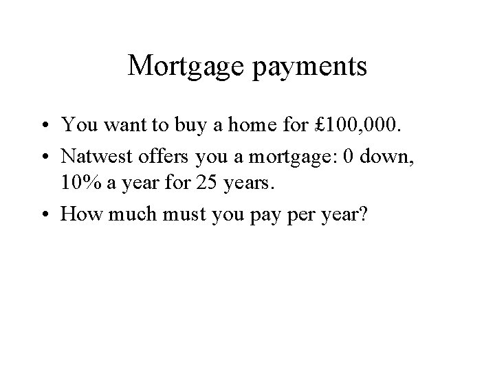 Mortgage payments • You want to buy a home for £ 100, 000. •