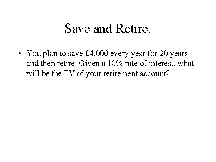 Save and Retire. • You plan to save £ 4, 000 every year for