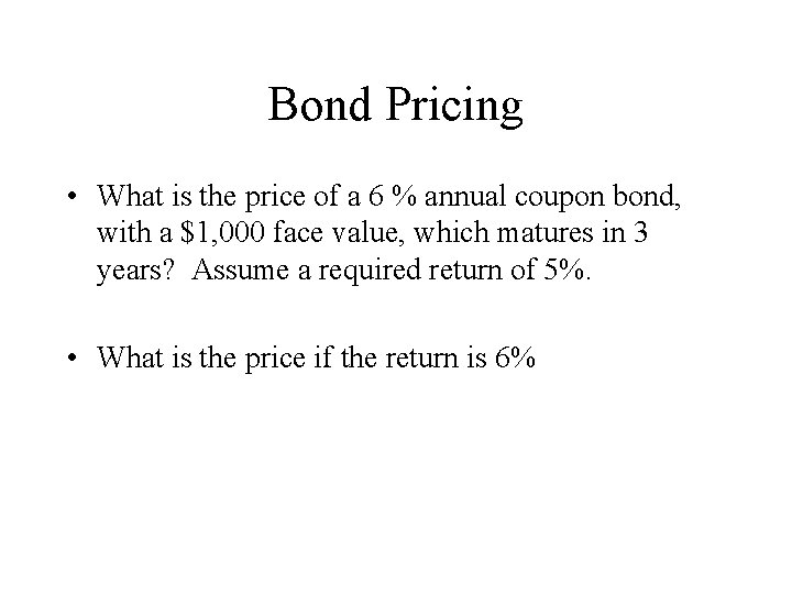 Bond Pricing • What is the price of a 6 % annual coupon bond,