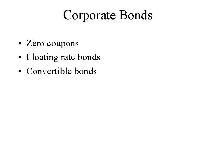 Corporate Bonds • Zero coupons • Floating rate bonds • Convertible bonds