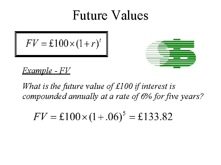 Future Values Example - FV What is the future value of £ 100 if