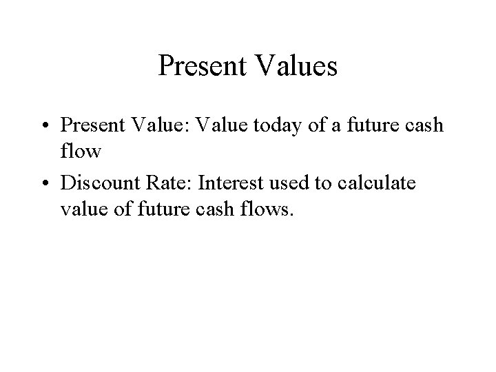 Present Values • Present Value: Value today of a future cash flow • Discount