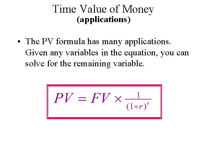 Time Value of Money (applications) • The PV formula has many applications. Given any