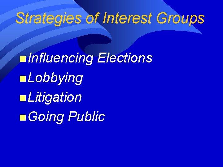 Strategies of Interest Groups n Influencing Elections n Lobbying n Litigation n Going Public