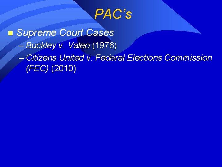 PAC's n Supreme Court Cases – Buckley v. Valeo (1976) – Citizens United v.