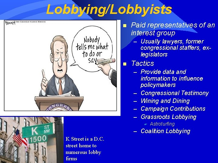 Lobbying/Lobbyists n Paid representatives of an interest group – Usually lawyers, former congressional staffers,
