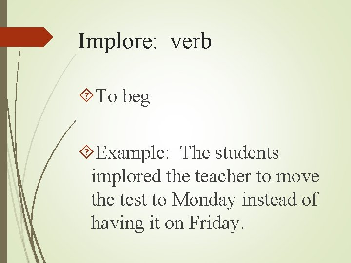 Implore: verb To beg Example: The students implored the teacher to move the test
