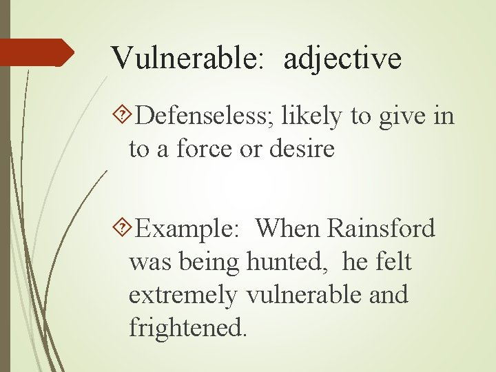 Vulnerable: adjective Defenseless; likely to give in to a force or desire Example: When