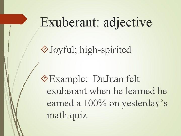 Exuberant: adjective Joyful; high-spirited Example: Du. Juan felt exuberant when he learned he earned