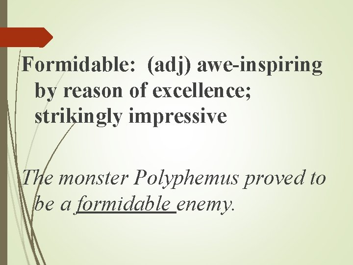 Formidable: (adj) awe-inspiring by reason of excellence; strikingly impressive The monster Polyphemus proved to