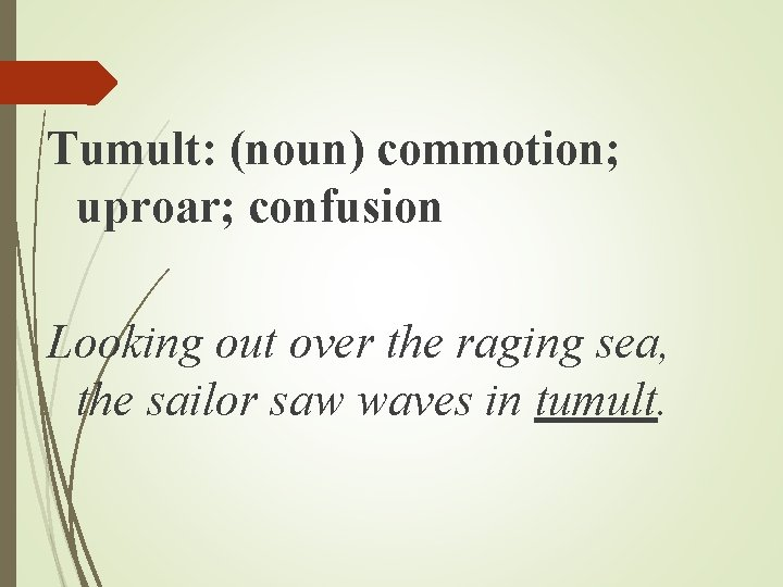 Tumult: (noun) commotion; uproar; confusion Looking out over the raging sea, the sailor saw