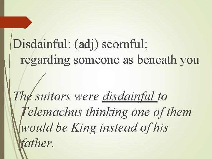 Disdainful: (adj) scornful; regarding someone as beneath you The suitors were disdainful to Telemachus