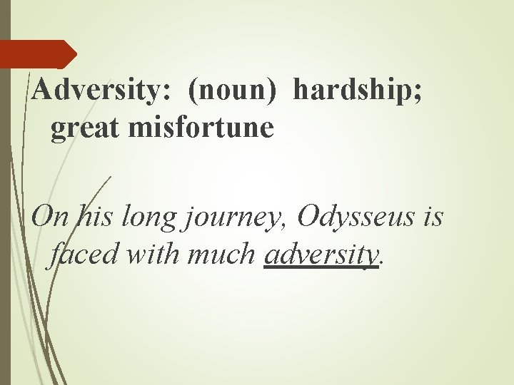 Adversity: (noun) hardship; great misfortune On his long journey, Odysseus is faced with much