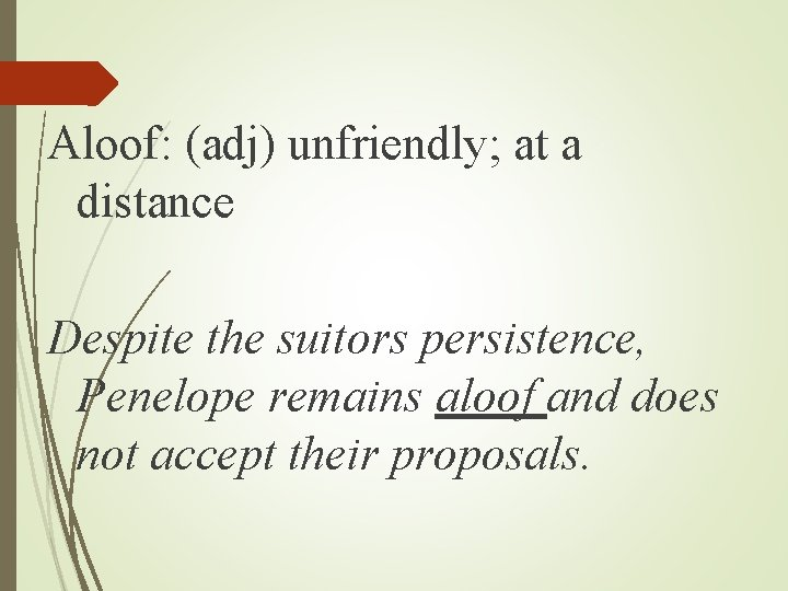 Aloof: (adj) unfriendly; at a distance Despite the suitors persistence, Penelope remains aloof and