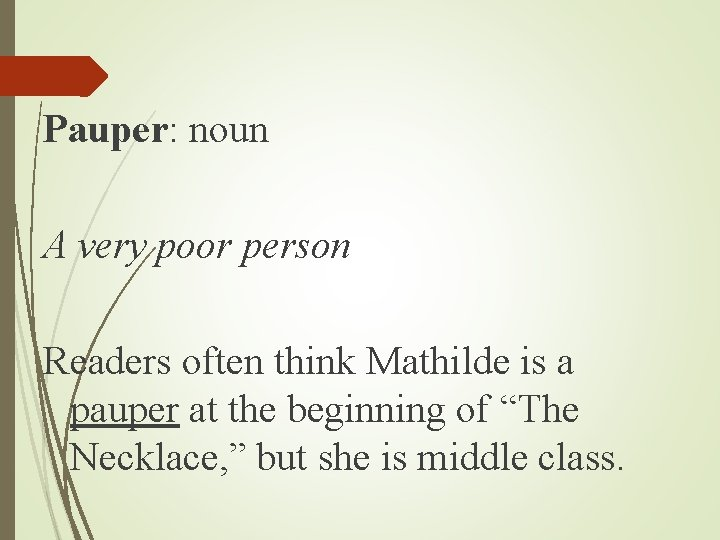 Pauper: noun A very poor person Readers often think Mathilde is a pauper at