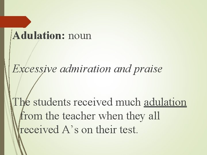 Adulation: noun Excessive admiration and praise The students received much adulation from the teacher