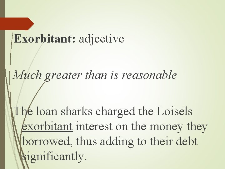 Exorbitant: adjective Much greater than is reasonable The loan sharks charged the Loisels exorbitant