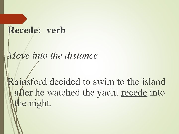 Recede: verb Move into the distance Rainsford decided to swim to the island after