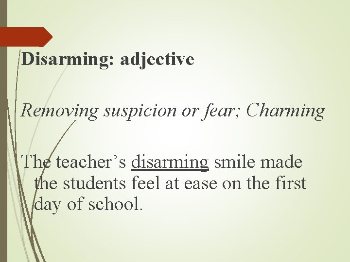 Disarming: adjective Removing suspicion or fear; Charming The teacher's disarming smile made the students