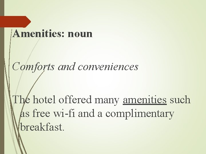 Amenities: noun Comforts and conveniences The hotel offered many amenities such as free wi-fi