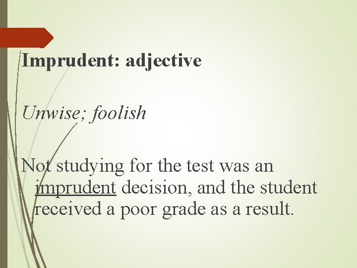 Imprudent: adjective Unwise; foolish Not studying for the test was an imprudent decision, and