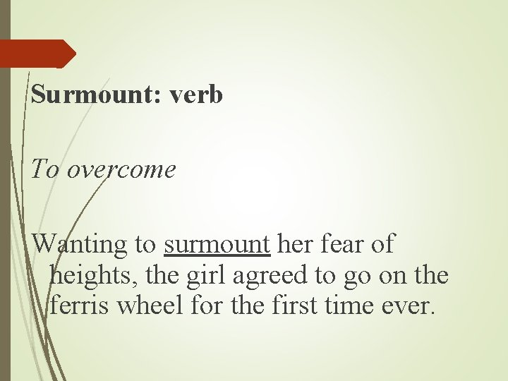 Surmount: verb To overcome Wanting to surmount her fear of heights, the girl agreed