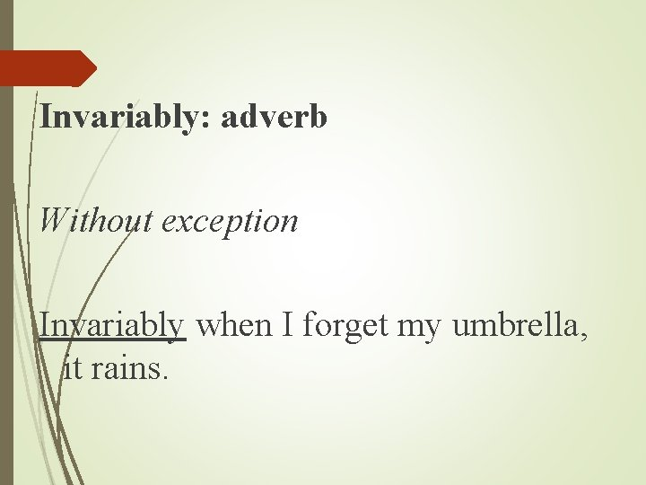 Invariably: adverb Without exception Invariably when I forget my umbrella, it rains.